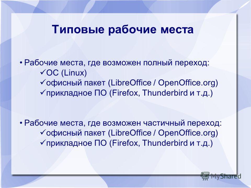 Типовые рабочие места Рабочие места, где возможен полный переход: ОС (Linux) офисный пакет (LibreOffice / OpenOffice.org) прикладное ПО (Firefox, Thunderbird и т.д.) Рабочие места, где возможен частичный переход: офисный пакет (LibreOffice / OpenOffi