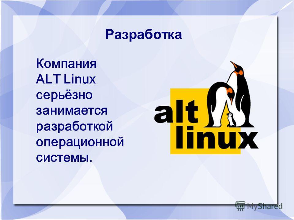 Разработка Компания ALT Linux серьёзно занимается разработкой операционной системы.
