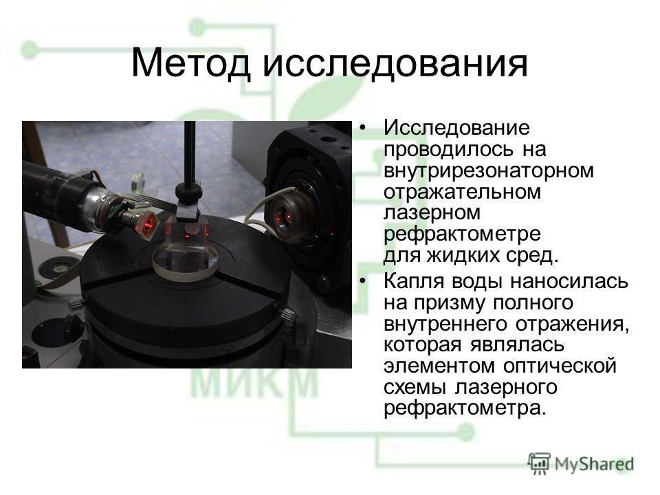 Метод исследования Исследование проводилось на внутрирезонаторном отражательном лазерном рефрактометре для жидких сред. Капля воды наносилась на призму полного внутреннего отражения, которая являлась элементом оптической схемы лазерного рефрактометра