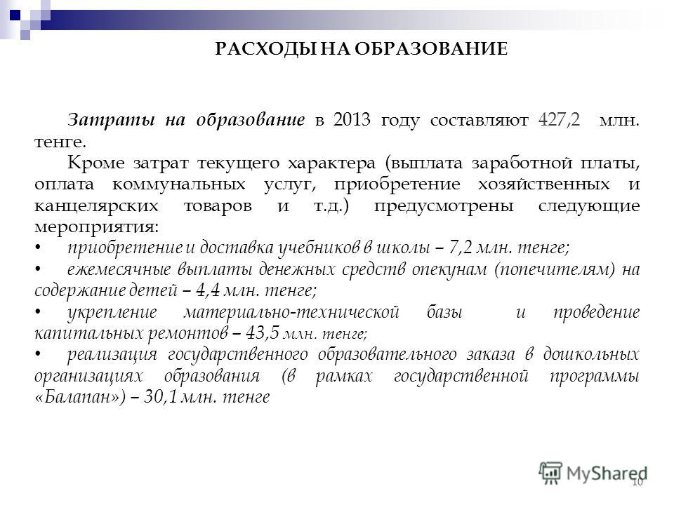 Затраты на образование в 2013 году составляют 427,2 млн. тенге. Кроме затрат текущего характера (выплата заработной платы, оплата коммунальных услуг, приобретение хозяйственных и канцелярских товаров и т.д.) предусмотрены следующие мероприятия: приоб