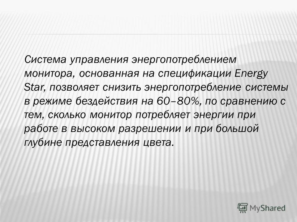 Система управления энергопотреблением монитора, основанная на спецификации Energy Star, позволяет снизить энергопотребление системы в режиме бездействия на 60–80%, по сравнению с тем, сколько монитор потребляет энергии при работе в высоком разрешении