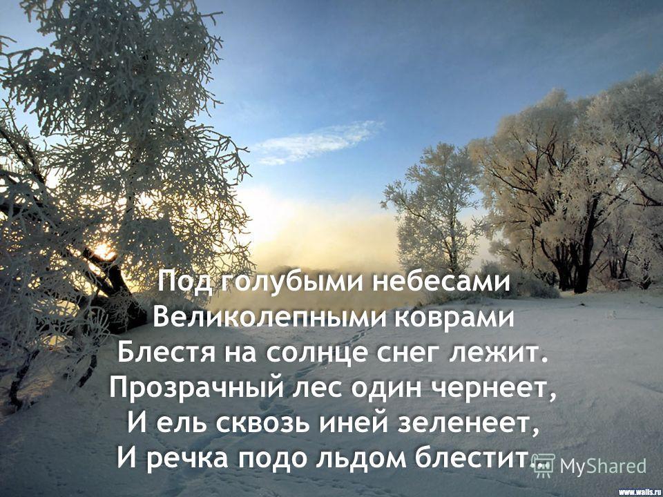 Под голубыми небесами Великолепными коврами Блестя на солнце снег лежит. Прозрачный лес один чернеет, И ель сквозь иней зеленеет, И речка подо льдом блестит… Под голубыми небесами Великолепными коврами Блестя на солнце снег лежит. Прозрачный лес один