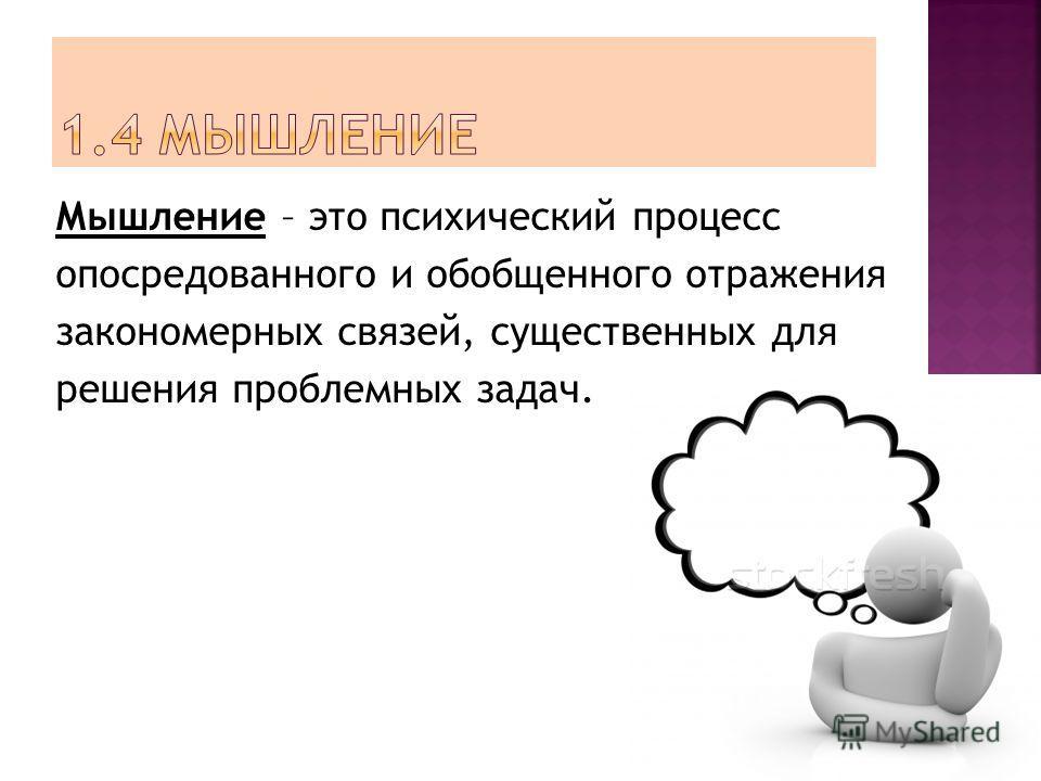 Мышление – это психический процесс опосредованного и обобщенного отражения закономерных связей, существенных для решения проблемных задач.