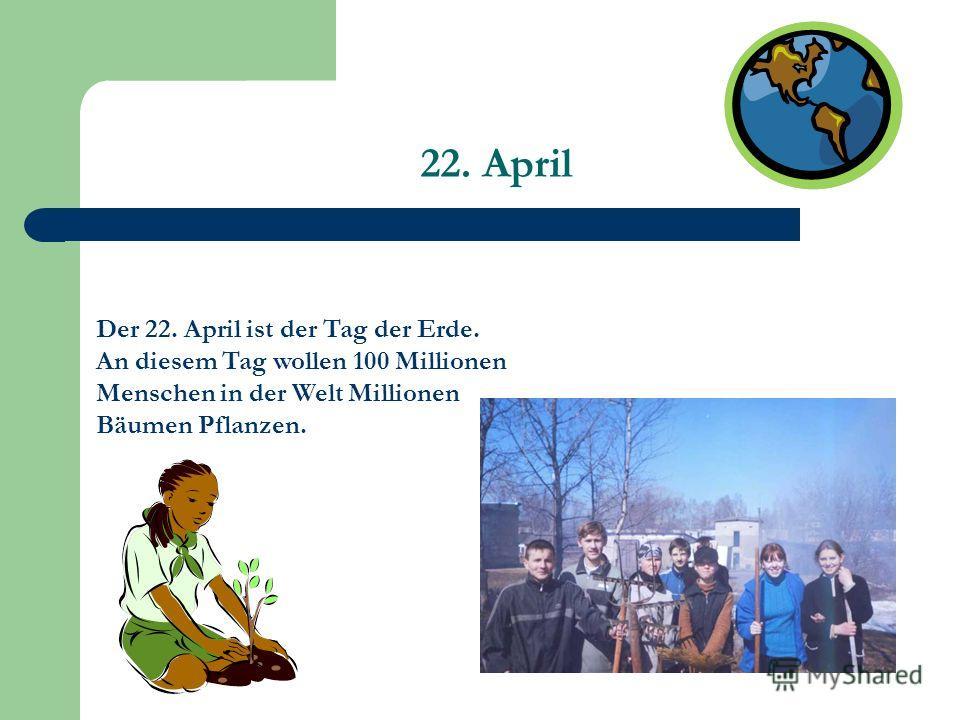 22. April Der 22. April ist der Tag der Erde. An diesem Tag wollen 100 Millionen Menschen in der Welt Millionen Bäumen Pflanzen.