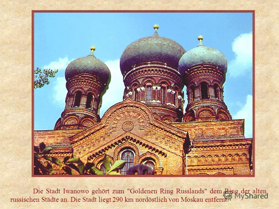 Die Stadt Iwanowo gehört zum Goldenen Ring Russlands dem Ring der alten russischen Städte an. Die Stadt liegt 290 km nordöstlich von Moskau entfernt.
