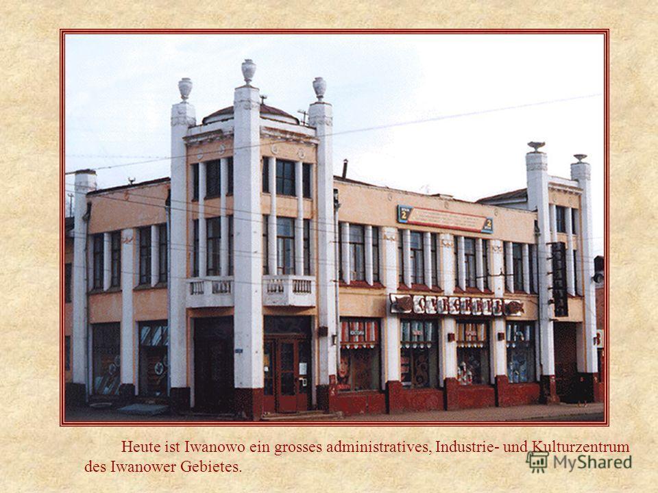 Heute ist Iwanowo ein grosses administratives, Industrie- und Kulturzentrum des Iwanower Gebietes.