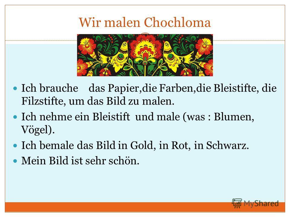 Wir malen Chochloma Ich brauche das Papier,die Farben,die Bleistifte, die Filzstifte, um das Bild zu malen. Ich nehme ein Bleistift und male (was : Blumen, Vögel). Ich bemale das Bild in Gold, in Rot, in Schwarz. Mein Bild ist sehr schön.