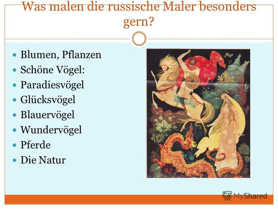 Was malen die russische Maler besonders gern? Blumen, Pflanzen Schöne Vögel: Paradiesvögel Glücksvögel Blauervögel Wundervögel Pferde Die Natur