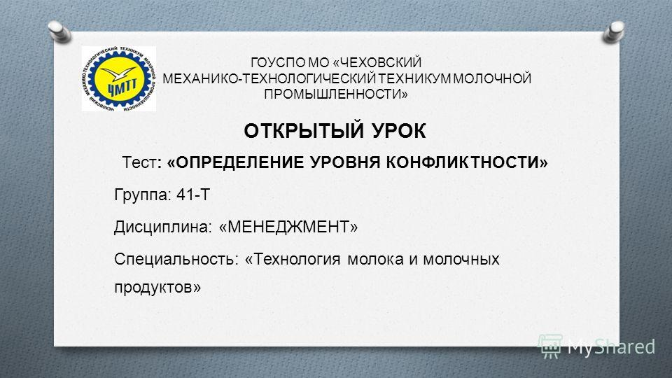 ГОУСПО МО « ЧЕХОВСКИЙ МЕХАНИКО - ТЕХНОЛОГИЧЕСКИЙ ТЕХНИКУМ МОЛОЧНОЙ ПРОМЫШЛЕННОСТИ » ОТКРЫТЫЙ УРОК Тест : « ОПРЕДЕЛЕНИЕ УРОВНЯ КОНФЛИКТНОСТИ » Группа : 41- Т Дисциплина : « МЕНЕДЖМЕНТ » Специальность : « Технология молока и молочных продуктов »