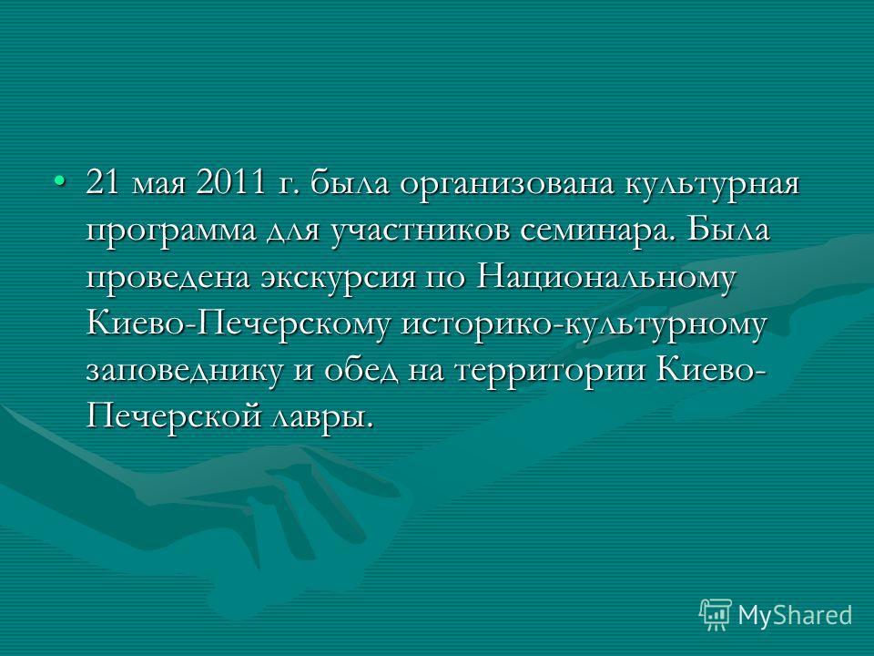 21 мая 2011 г. была организована культурная программа для участников семинара. Была проведена экскурсия по Национальному Киево-Печерскому историко-культурному заповеднику и обед на территории Киево- Печерской лавры.21 мая 2011 г. была организована ку