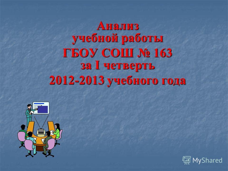 Анализ учебной работы ГБОУ СОШ 163 за I четверть 2012-2013 учебного года