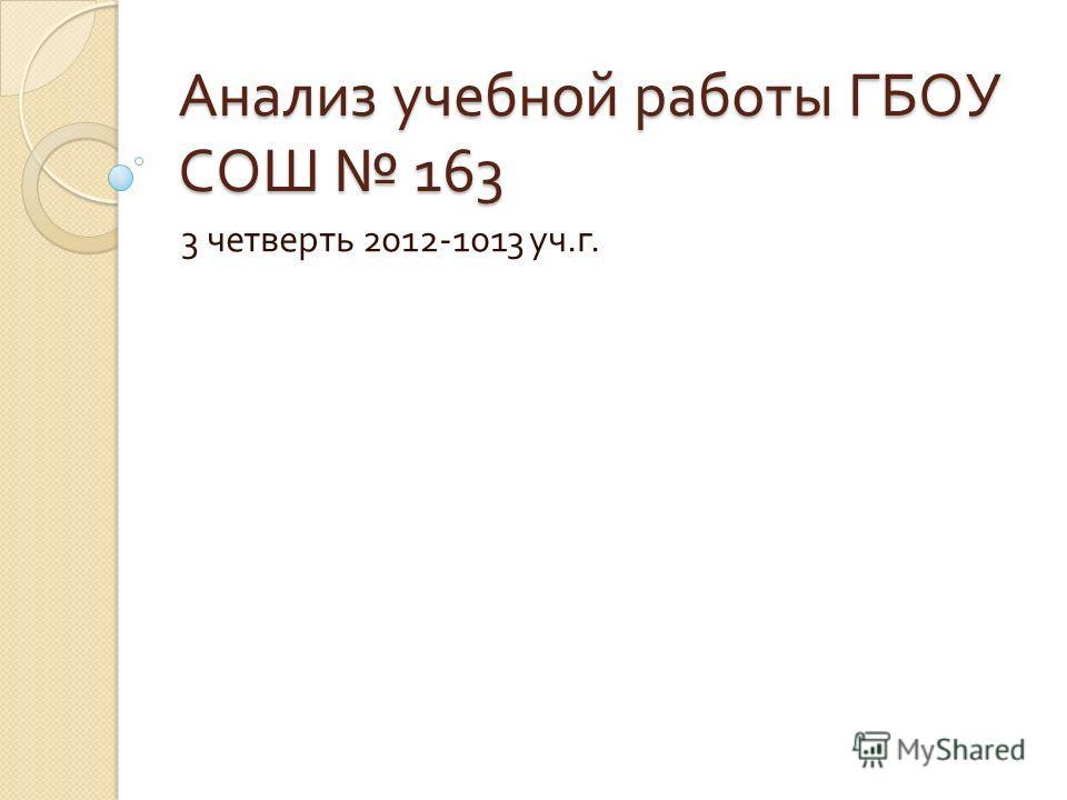 Анализ учебной работы ГБОУ СОШ 163 3 четверть 2012-1013 уч. г.
