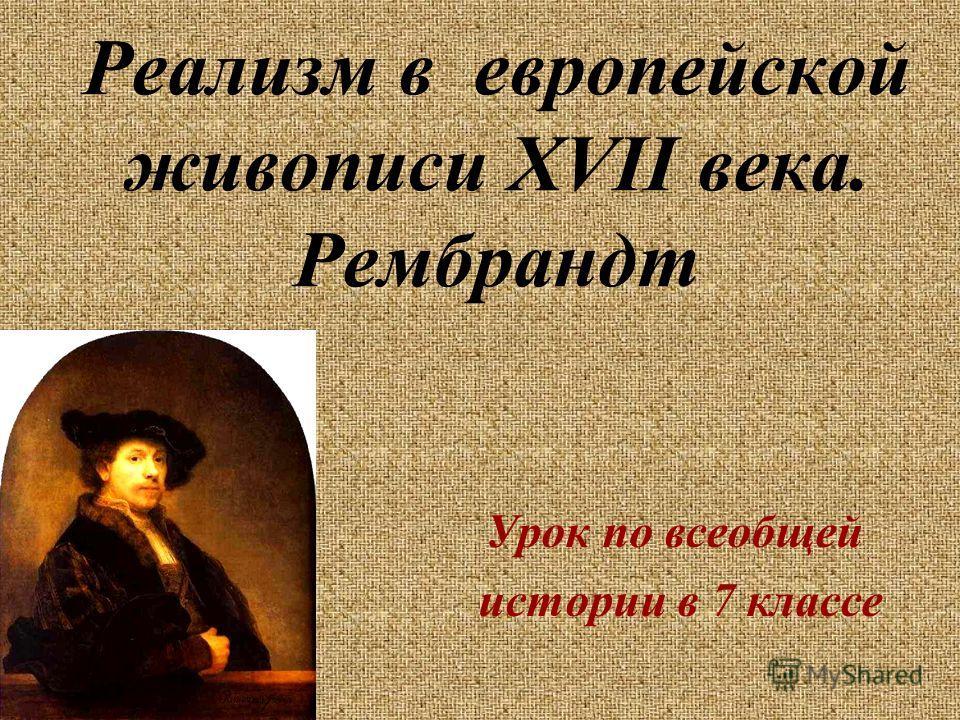 Реализм в европейской живописи XVII века. Рембрандт Урок по всеобщей истории в 7 классе