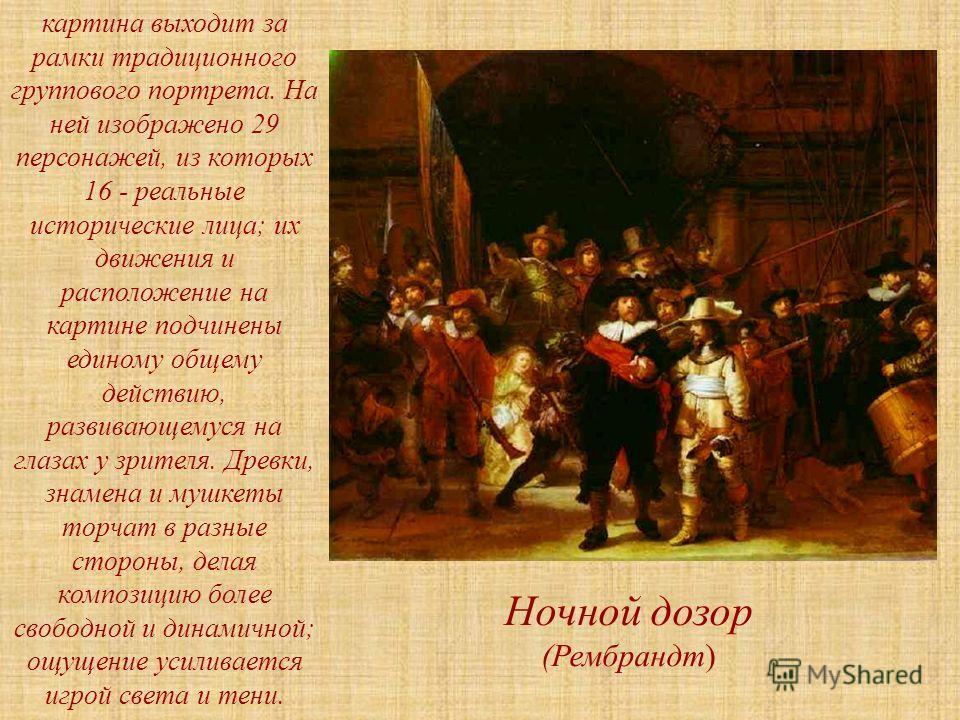 Ночной дозор (Рембрандт) картина выходит за рамки традиционного группового портрета. На ней изображено 29 персонажей, из которых 16 - реальные исторические лица; их движения и расположение на картине подчинены единому общему действию, развивающемуся