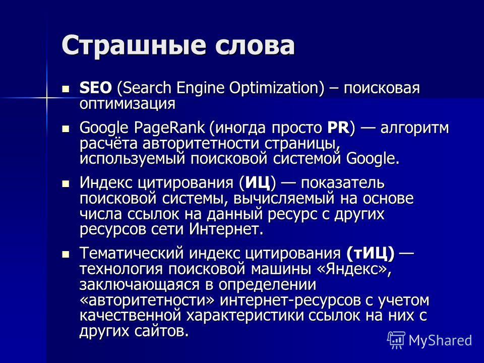Страшные слова SEO (Search Engine Optimization) – поисковая оптимизация SEO (Search Engine Optimization) – поисковая оптимизация Google PageRank (иногда просто PR) алгоритм расчёта авторитетности страницы, используемый поисковой системой Google. Goog