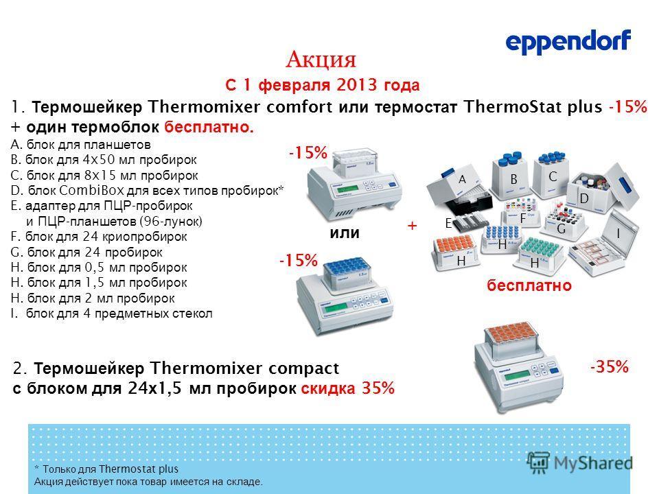 Акция С 1 февраля 2013 года 2. Термошейкер Thermomixer compact с блоком для 24 х 1,5 мл пробирок скидка 35% -35% * Только для Thermostat plus Акция действует пока товар имеется на складе. 1. Термошейкер Thermomixer comfort или термостат ThermoStat pl