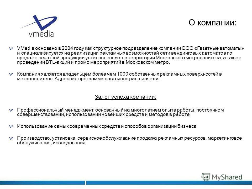 О компании: VMedia основано в 2004 году как структурное подразделение компании ООО «Газетные автоматы» и специализируется на реализации рекламных возможностей сети вендинговых автоматов по продаже печатной продукции установленных на территории Москов