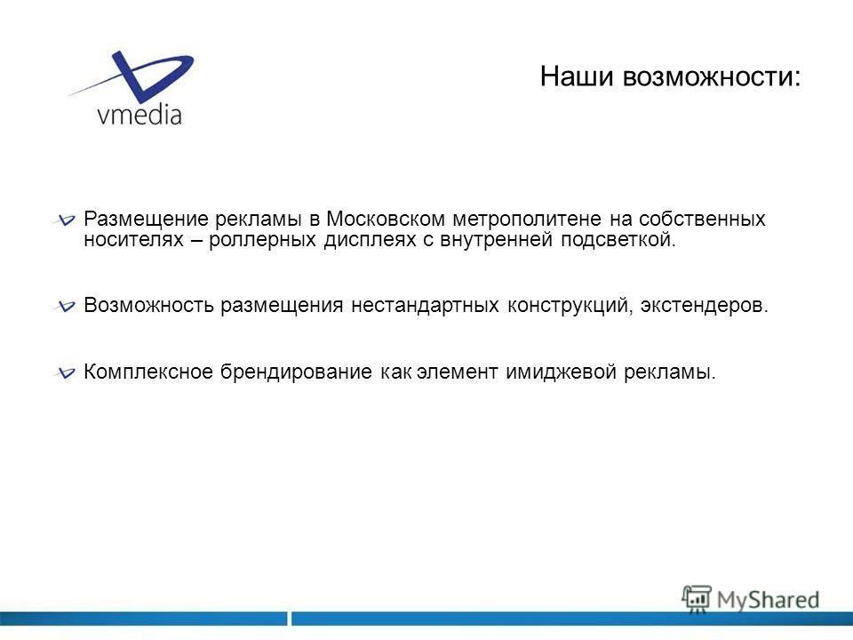 Наши возможности: Размещение рекламы в Московском метрополитене на собственных носителях – роллерных дисплеях с внутренней подсветкой. Возможность размещения нестандартных конструкций, экстендеров. Комплексное брендирование как элемент имиджевой рекл