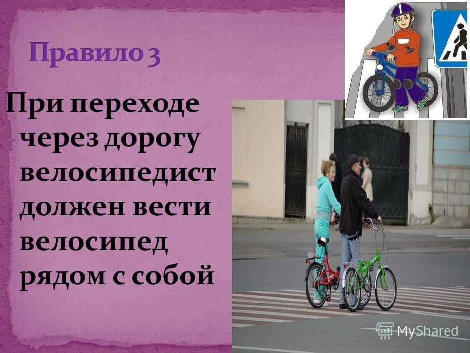 При переходе через дорогу велосипедист должен вести велосипед рядом с собой