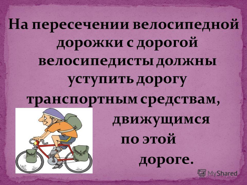 На пересечении велосипедной дорожки с дорогой велосипедисты должны уступить дорогу транспортным средствам, движущимся по этой дороге.