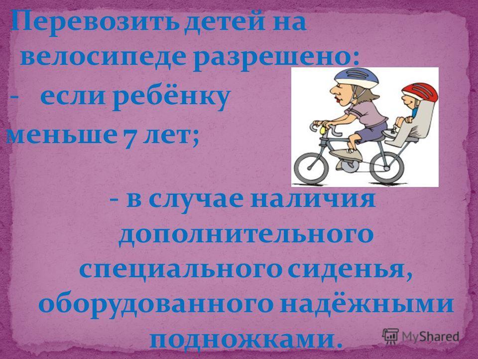 Перевозить детей на велосипеде разрешено: - если ребёнку меньше 7 лет; - в случае наличия дополнительного специального сиденья, оборудованного надёжными подножками.