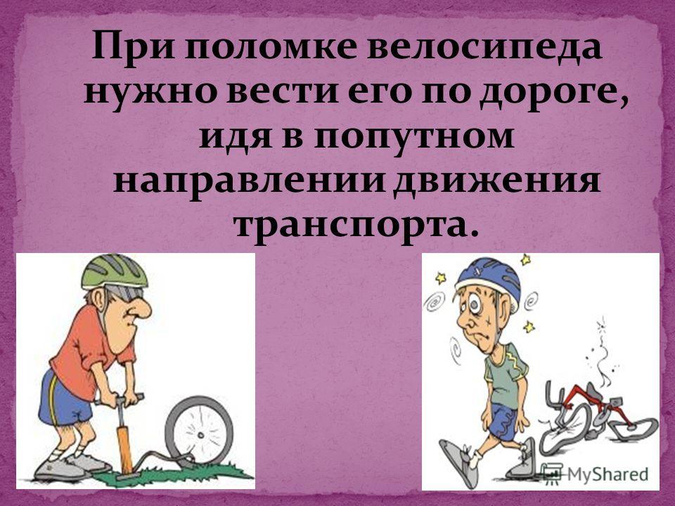 При поломке велосипеда нужно вести его по дороге, идя в попутном направлении движения транспорта.