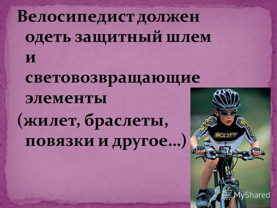 Велосипедист должен одеть защитный шлем и световозвращающие элементы (жилет, браслеты, повязки и другое…)