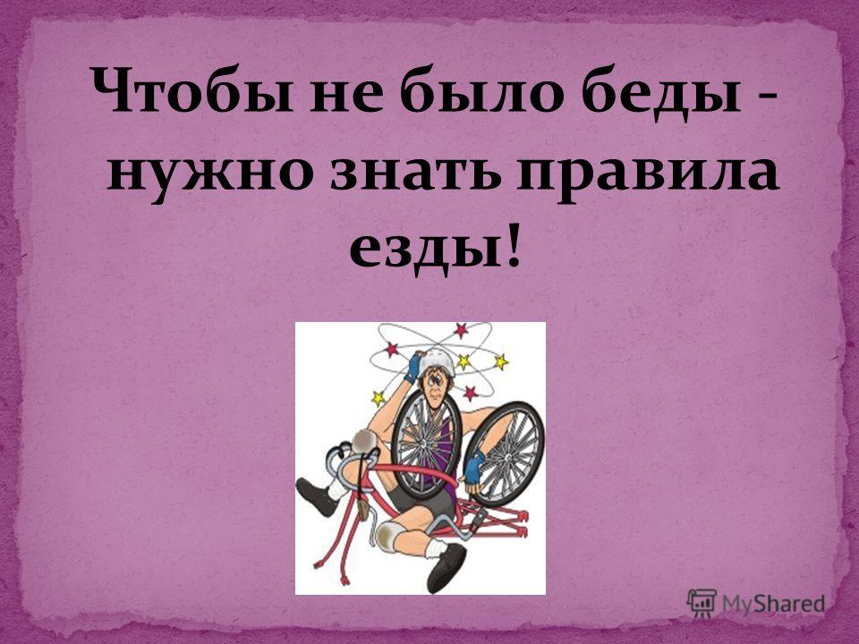Чтобы не было беды - нужно знать правила езды!