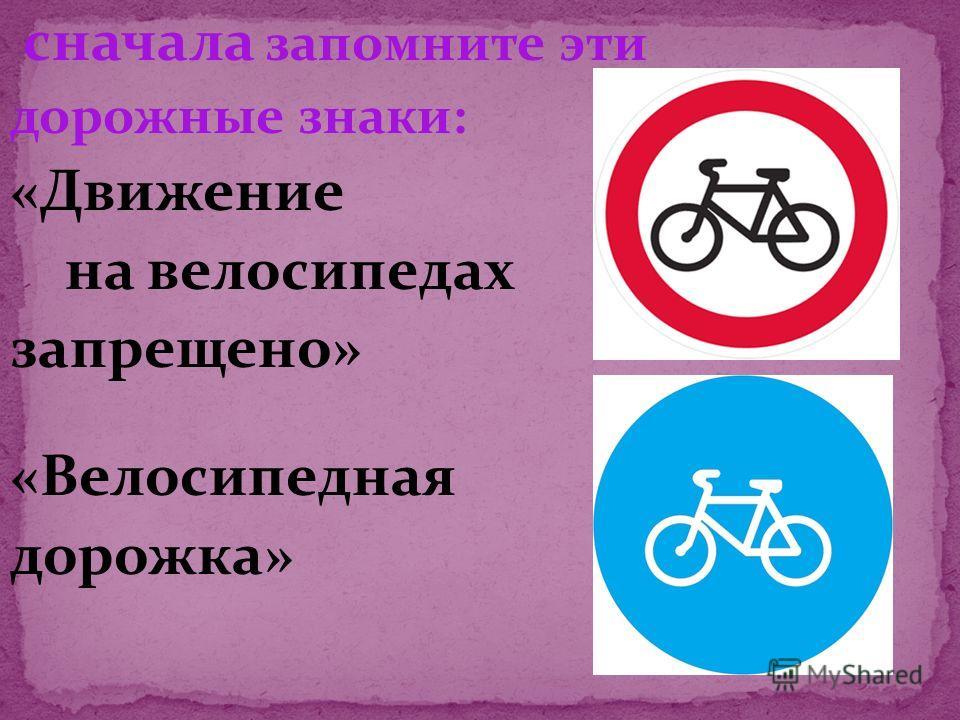 сначала запомните эти дорожные знаки: «Движение на велосипедах запрещено» «Велосипедная дорожка»