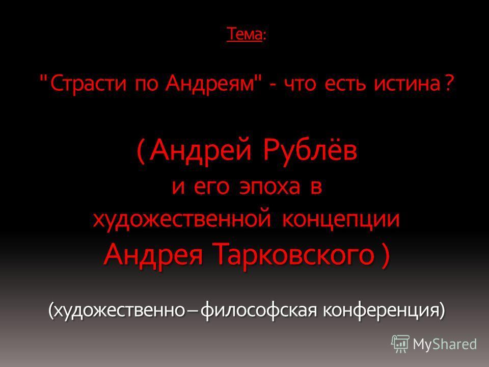 Тема:  Страсти по Андреям - что есть истина ? ( Андрей Рублёв и его эпоха в художественной концепции Андрея Тарковского ) (художественно – философская конференция)