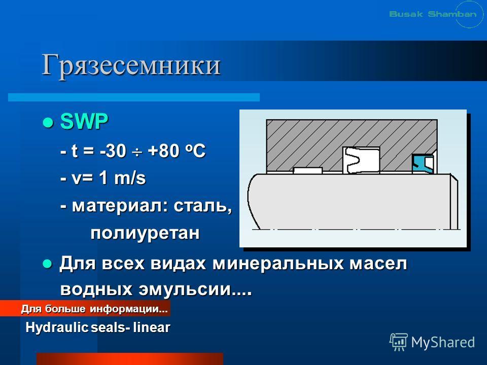 Грязесемники SWP SWP - t = -30 +80 o C - v= 1 m/s - материал: сталь, полиуретан Для всех видах минеральных масел водных эмульсии.... Для всех видах минеральных масел водных эмульсии.... Для больше информации Для больше информации... Hydraulic seals-
