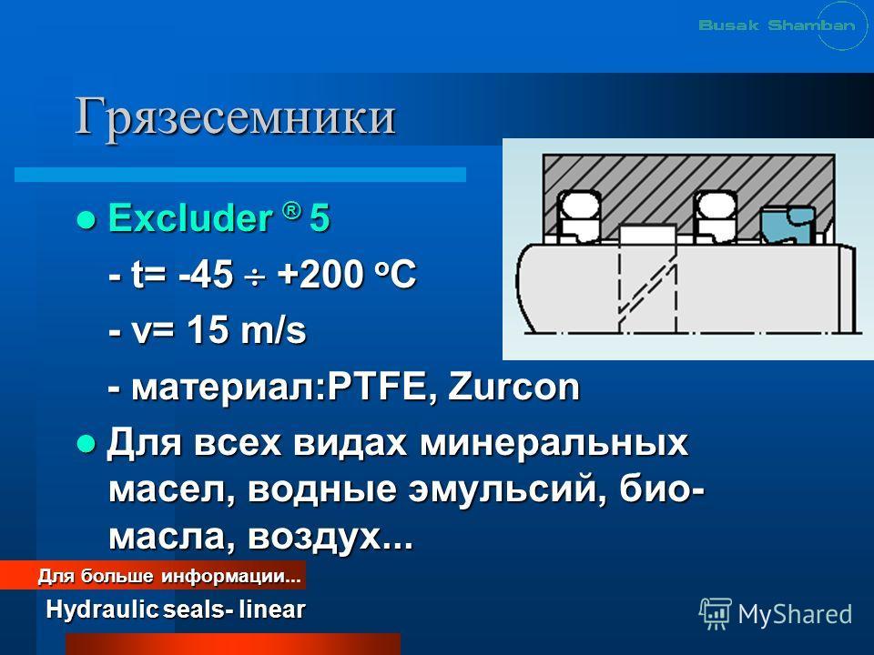 Грязесемники Excluder ® 5 Excluder ® 5 - t= -45 +200 o C - v= 15 m/s - материал:PTFE, Zurcon - материал:PTFE, Zurcon Для всех видах минеральных масел, водные эмульсий, био- масла, воздух... Для всех видах минеральных масел, водные эмульсий, био- масл
