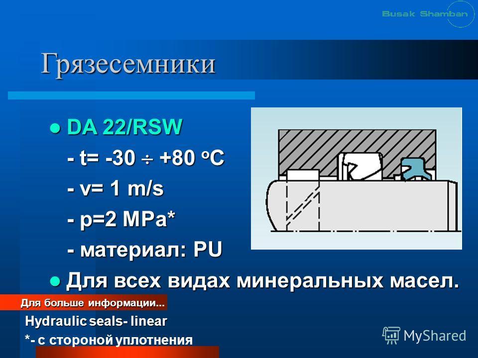 Грязесемники DA 22/RSW DA 22/RSW - t= -30 +80 o C - v= 1 m/s - p=2 MPa* - материал: PU Для всех видах минеральных масел. Для всех видах минеральных масел. Для больше информации Для больше информации... Hydraulic seals- linear *- с стороной уплотнения