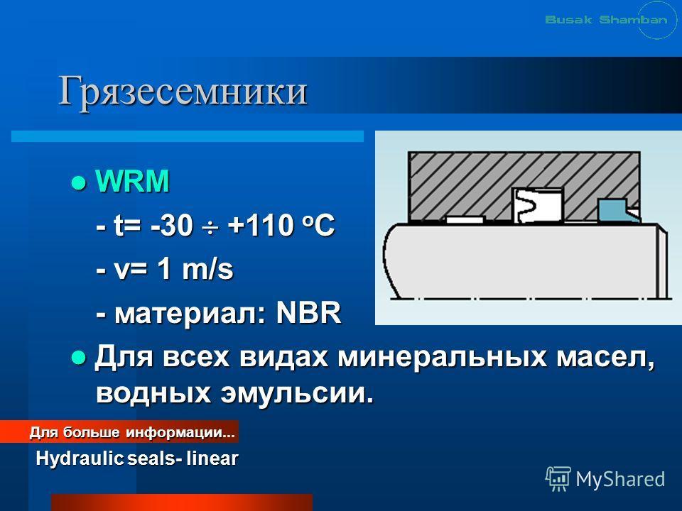 Грязесемники WRM WRM - t= -30 +110 o C - v= 1 m/s - материал: NBR Для всех видах минеральных масел, водных эмульсии. Для всех видах минеральных масел, водных эмульсии. Для больше информации Для больше информации... Hydraulic seals- linear