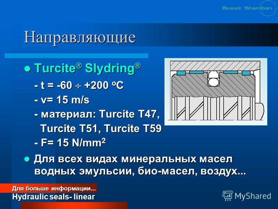 Направляющие Turcite ® Slydring ® Turcite ® Slydring ® - t = -60 +200 o C - v= 15 m/s - материал: Turcite T47, Turcite T51, Turcite T59 Turcite T51, Turcite T59 - F= 15 N/mm 2 Для всех видах минеральных масел водных эмульсии, био-масел, воздух... Для