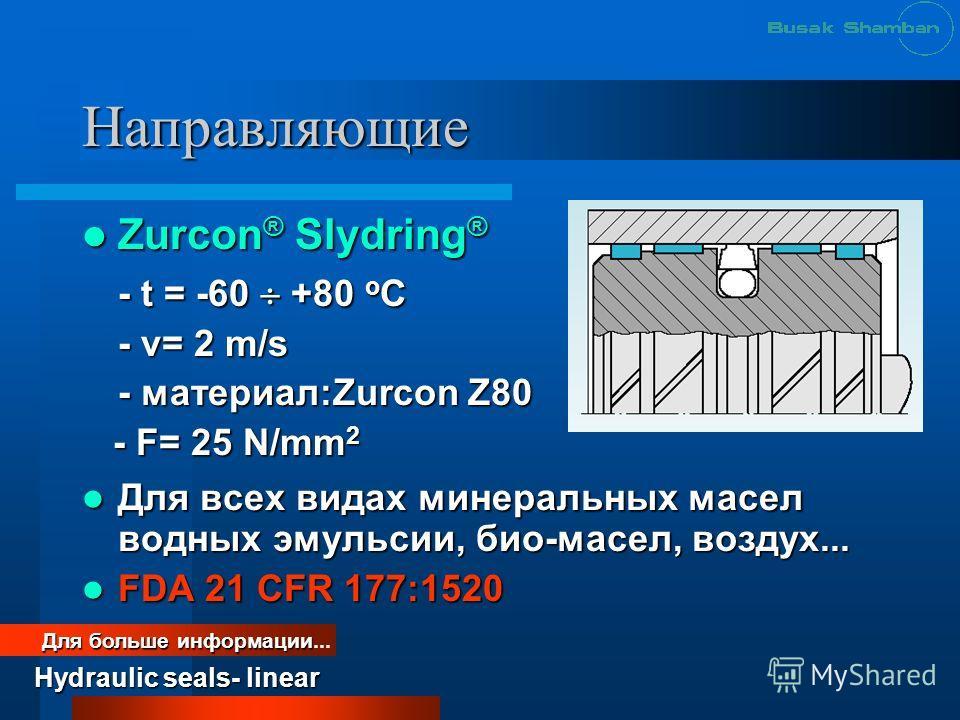 Направляющие Zurcon ® Slydring ® Zurcon ® Slydring ® - t = -60 +80 o C - v= 2 m/s - материал:Zurcon Z80 - F= 25 N/mm 2 - F= 25 N/mm 2 Для всех видах минеральных масел водных эмульсии, био-масел, воздух... Для всех видах минеральных масел водных эмуль