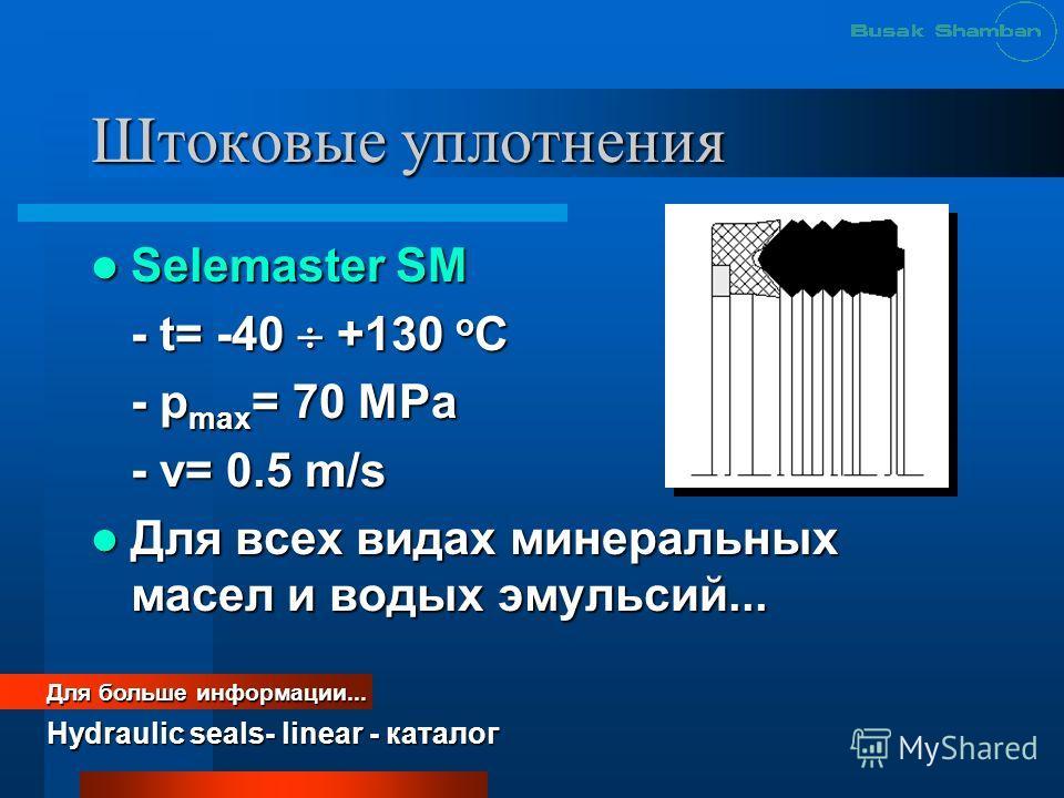 Штоковые уплотнения Selemaster SM Selemaster SM - t= -40 +130 o C - p max = 70 MРa - v= 0.5 m/s Для всех видах минеральных масел и водых эмульсий... Для всех видах минеральных масел и водых эмульсий... Для больше информации... Hydraulic seals- linear