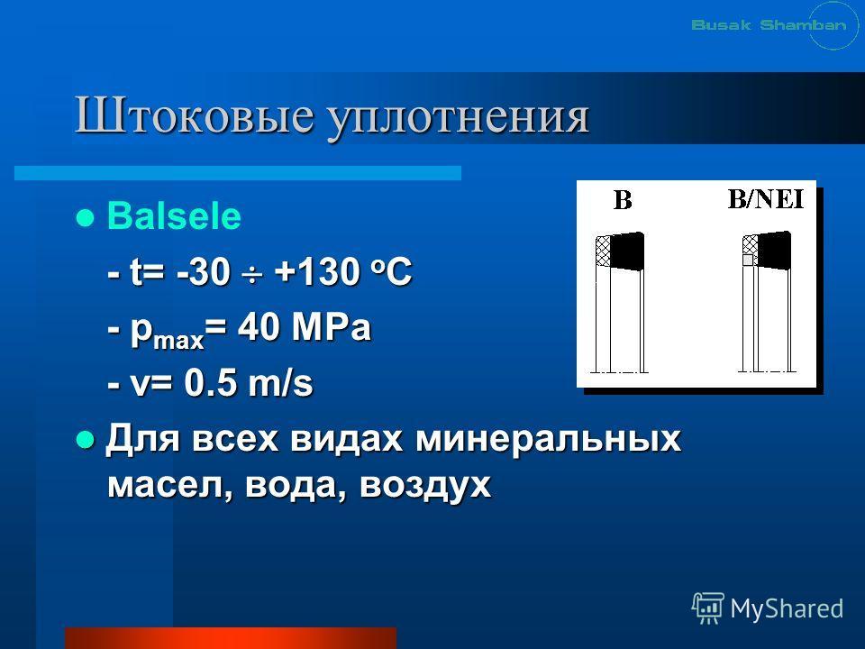 Штоковые уплотнения Balsele - t= -30 +130 o C - p max = 40 MРa - v= 0.5 m/s Для всех видах минеральных масел, вода, воздух Для всех видах минеральных масел, вода, воздух