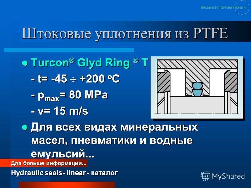 Штоковые уплотнения из PTFE Turcon ® Glyd Ring ® T Turcon ® Glyd Ring ® T - t= -45 +200 o C - p max = 80 MРa - v= 15 m/s Для всех видах минеральных масел, пневматики и водные емульсий... Для всех видах минеральных масел, пневматики и водные емульсий.