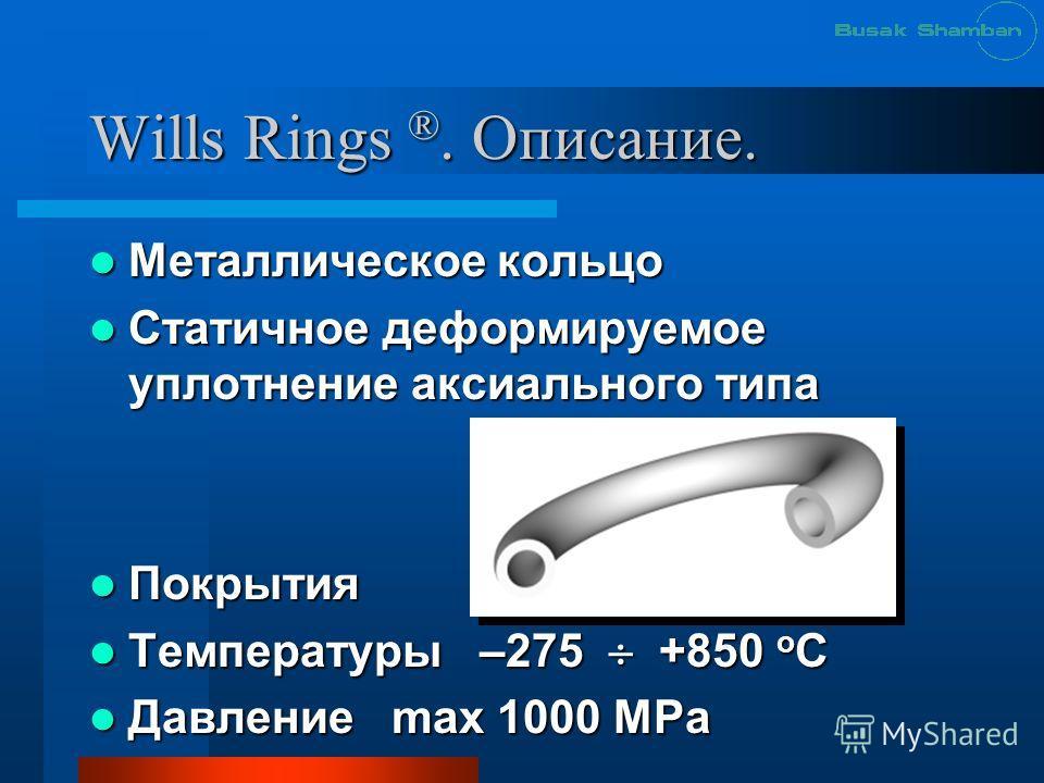 Wills Rings ®. Описание. Металлическое кольцо Металлическое кольцо Статичное деформируемое уплотнение аксиального типа Статичное деформируемое уплотнение аксиального типа Покрытия Покрытия Температуры –275 +850 о С Температуры –275 +850 о С Давление