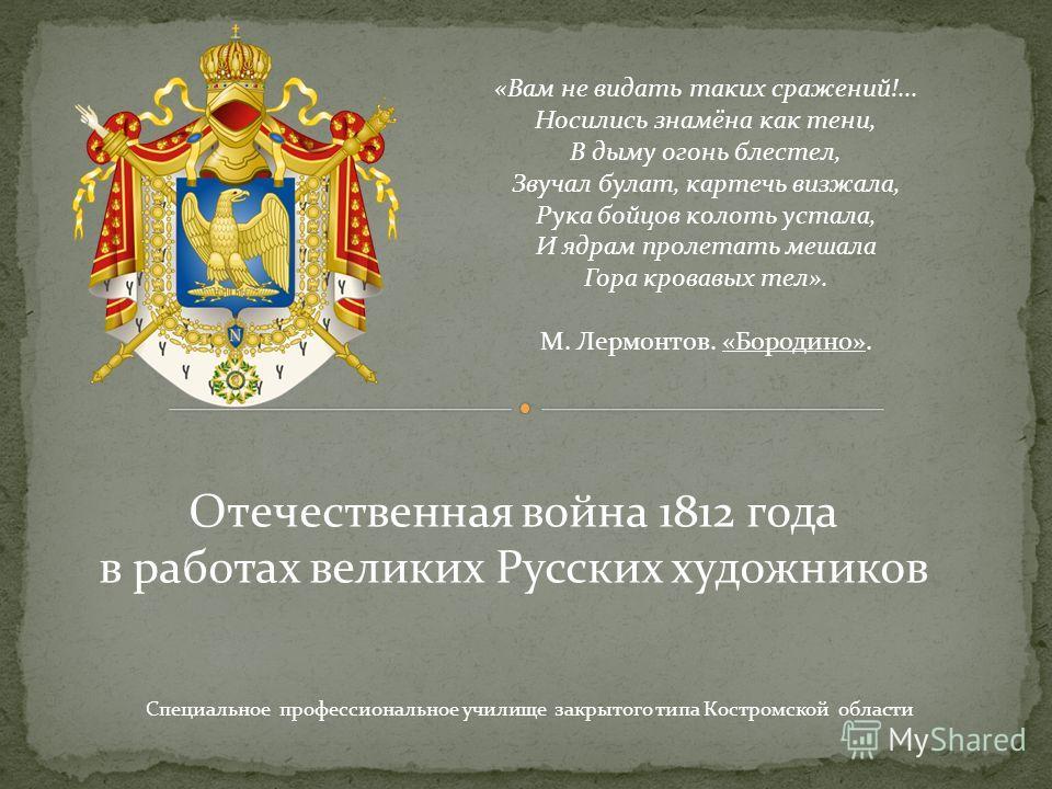 Отечественная война 1812 года в работах великих Русских художников Специальное профессиональное училище закрытого типа Костромской области «Вам не видать таких сражений!... Носились знамёна как тени, В дыму огонь блестел, Звучал булат, картечь визжал