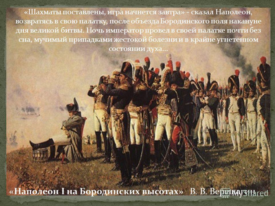 «Шахматы поставлены, игра начнется завтра» - сказал Наполеон, возвратясь в свою палатку, после объезда Бородинского поля накануне дня великой битвы. Ночь император провел в своей палатке почти без сна, мучимый припадками жестокой болезни и в крайне у