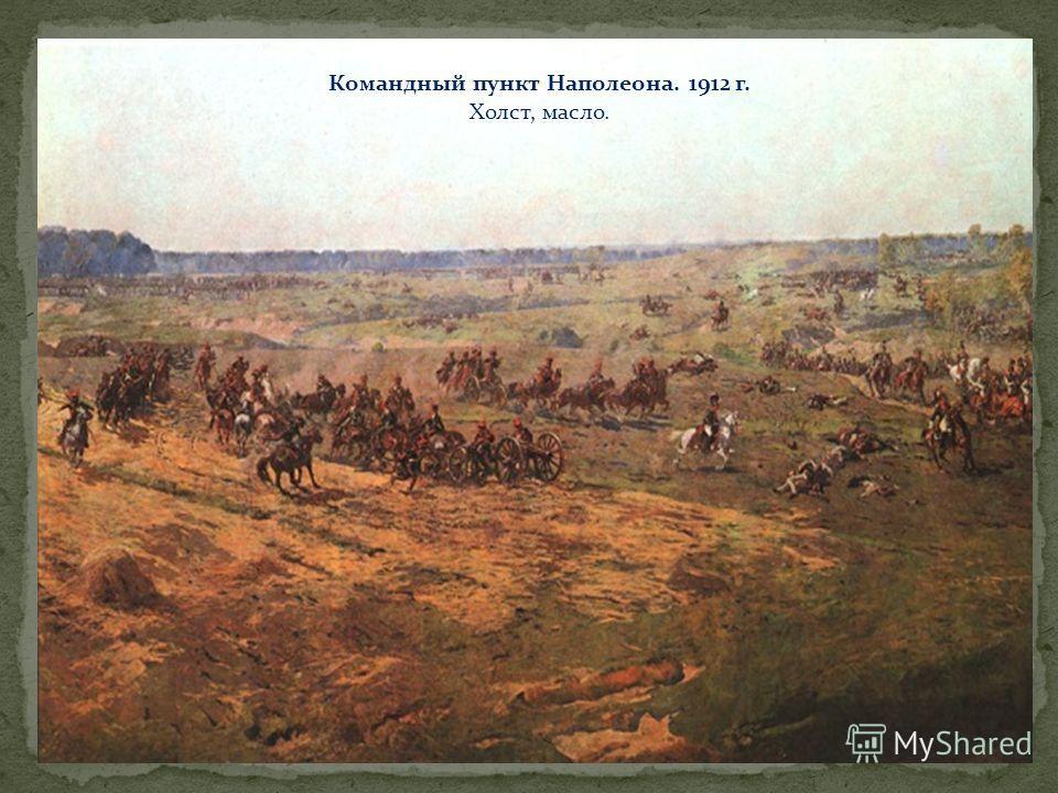 Командный пункт Наполеона. 1912 г. Холст, масло.