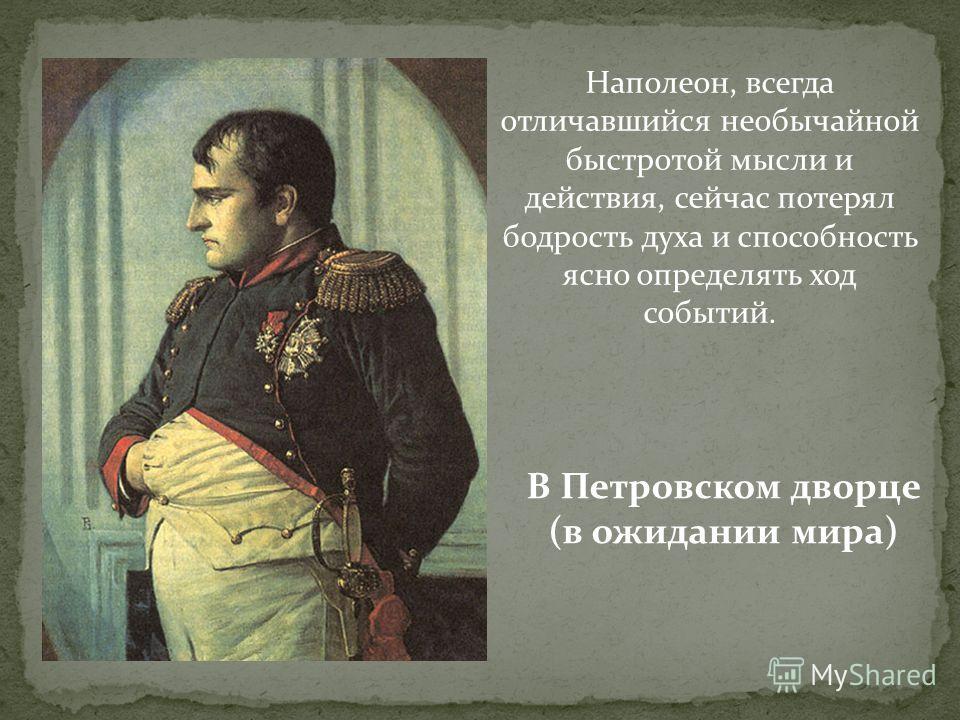 Наполеон, всегда отличавшийся необычайной быстротой мысли и действия, сейчас потерял бодрость духа и способность ясно определять ход событий. В Петровском дворце (в ожидании мира)