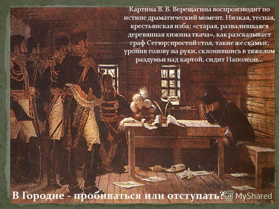 Картина В. В. Верещагина воспроизводит по истине драматический момент. Низкая, тесная, крестьянская изба; «старая, развалившаяся деревянная хижина ткача», как разсказывает граф Сегюр; простой стол, такие же скамьи; уронив голову на руки, склонившись