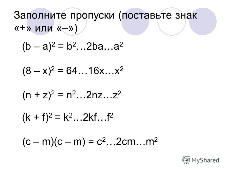Заполните пропуски (поставьте знак «+» или «–») (b – а) 2 = b 2 …2bа…а 2 (8 – x) 2 = 64…16x…x 2 (n + z) 2 = n 2 …2nz…z 2 (k + f) 2 = k 2 …2kf…f 2 (c – m)(c – m) = c 2 …2cm…m 2