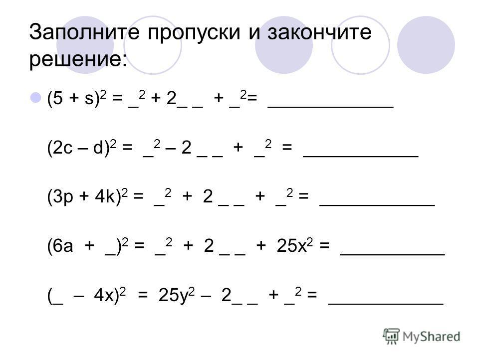 Заполните пропуски и закончите решение: (5 + s) 2 = _ 2 + 2_ _ + _ 2 = ____________ (2c – d) 2 = _ 2 – 2 _ _ + _ 2 = ___________ (3p + 4k) 2 = _ 2 + 2 _ _ + _ 2 = ___________ (6a + _) 2 = _ 2 + 2 _ _ + 25x 2 = __________ (_ – 4x) 2 = 25y 2 – 2_ _ + _