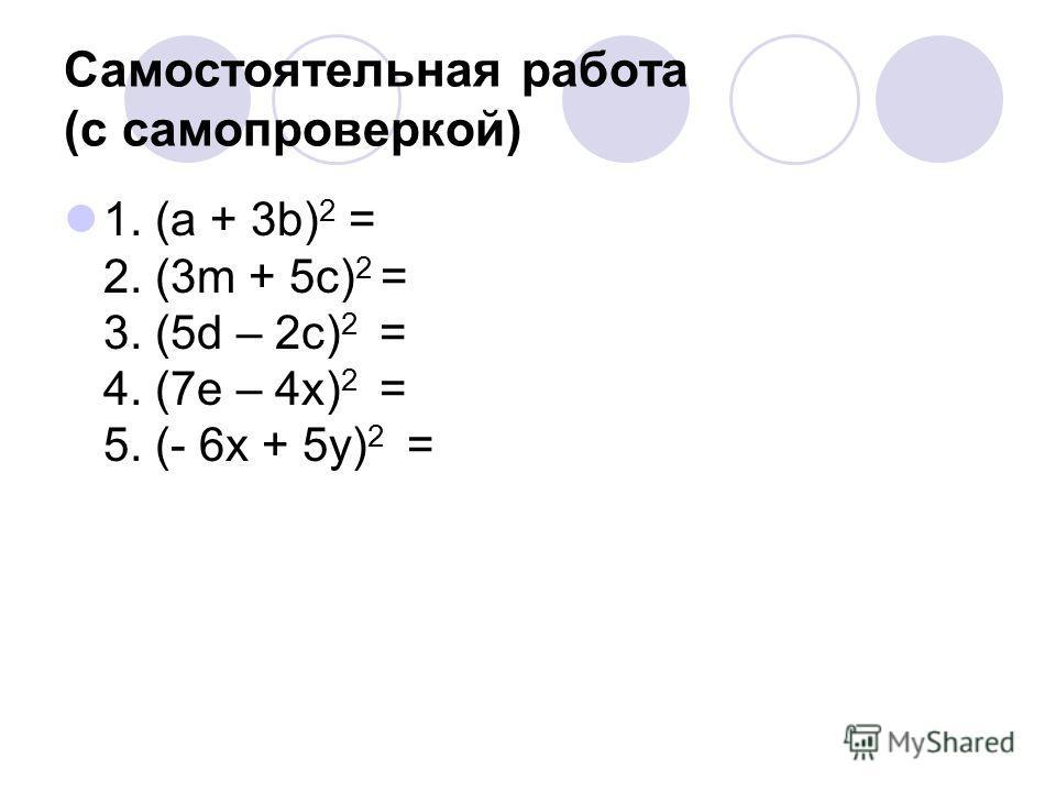Самостоятельная работа (с самопроверкой) 1. (а + 3b) 2 = 2. (3m + 5c) 2 = 3. (5d – 2c) 2 = 4. (7e – 4x) 2 = 5. (- 6x + 5y) 2 =