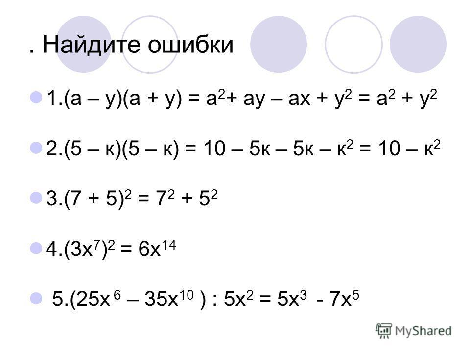 . Найдите ошибки 1.(a – у)(a + у) = a 2 + aу – aх + у 2 = a 2 + у 2 2.(5 – к)(5 – к) = 10 – 5к – 5к – к 2 = 10 – к 2 3.(7 + 5) 2 = 7 2 + 5 2 4.(3х 7 ) 2 = 6х 14 5.(25x 6 – 35x 10 ) : 5x 2 = 5x 3 - 7x 5