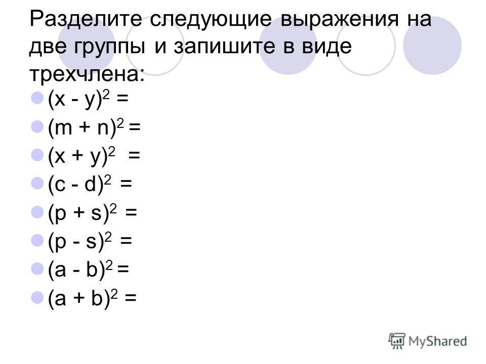 Разделите следующие выражения на две группы и запишите в виде трехчлена: (х - у) 2 = (m + n) 2 = (x + y) 2 = (c - d) 2 = (p + s) 2 = (p - s) 2 = (a - b) 2 = (a + b) 2 =